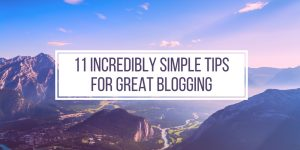11 Incredibly Simple Tips For Great Blogging